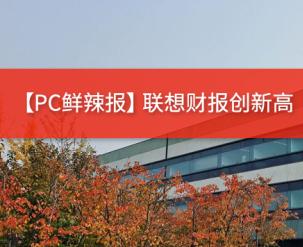 PC鲜辣报·联想财报创新高 MBA将迎来更新